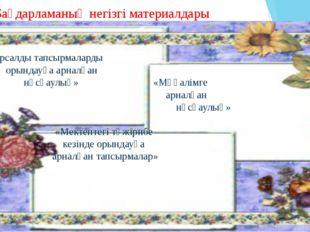 Бағдарламаның негізгі материалдары «Курсалды тапсырмаларды орындауға арналға