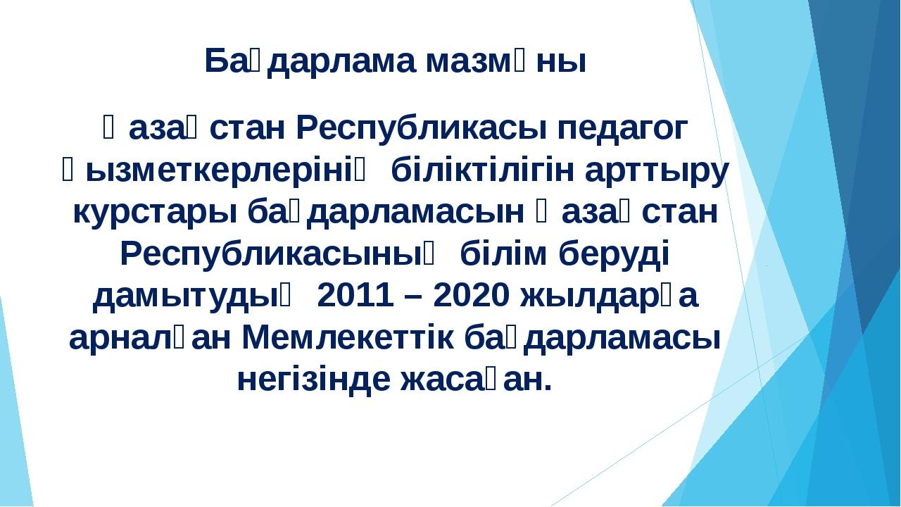 Бағдарлама мазмұны Қазақстан Республикасы педагог қызметкерлерінің біліктіліг...