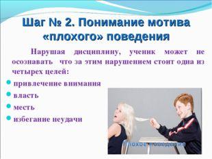 Шаг № 2. Понимание мотива «плохого» поведения Нарушая дисциплину, ученик може