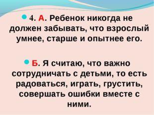 4. А. Ребенок никогда не должен забывать, что взрослый умнее, старше и опытне