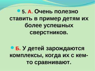 5. А. Очень полезно ставить в пример детям их более успешных сверстников. Б.
