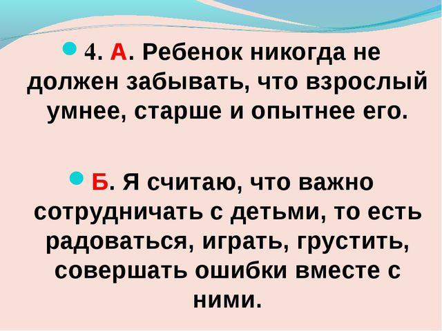 4. А. Ребенок никогда не должен забывать, что взрослый умнее, старше и опытне...