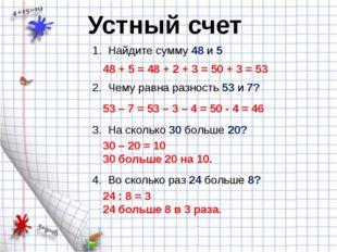 1. Найдите сумму 48 и 5 Устный счет 48 + 5 = 48 + 2 + 3 = 50 + 3 = 53 2. Чему