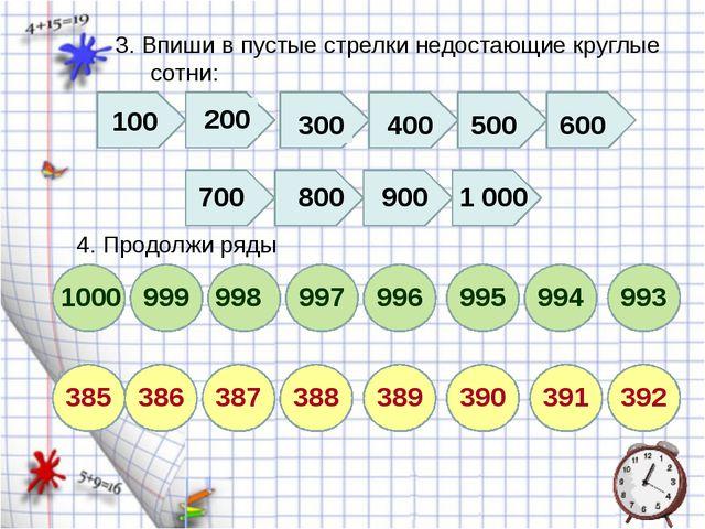 3. Впиши в пустые стрелки недостающие круглые сотни: 4. Продолжи ряды 200 500...