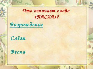 Что означает слово «ПАСХА»? Возрождение Слёзы Весна