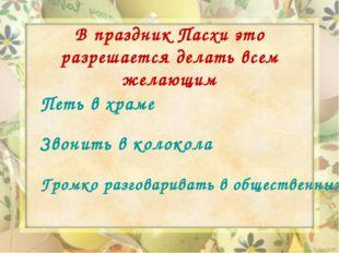 В праздник Пасхи это разрешается делать всем желающим Петь в храме Звонить в