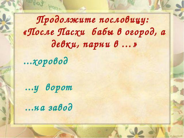 Продолжите пословицу: «После Пасхи бабы в огород, а девки, парни в …» ...хоро...