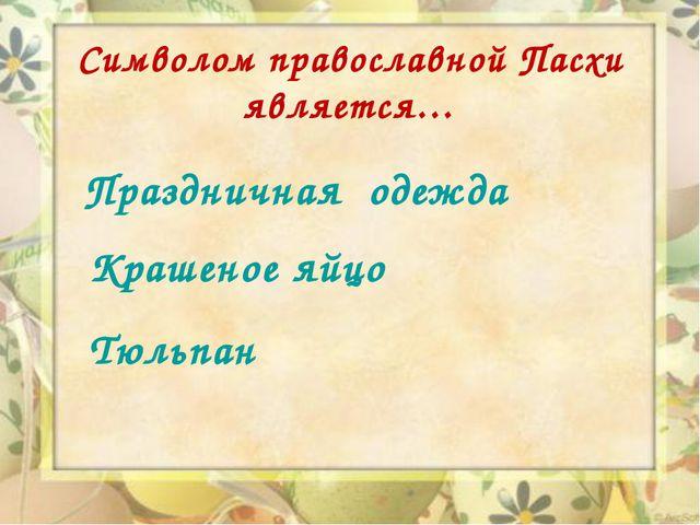 Символом православной Пасхи является… Праздничная одежда Крашеное яйцо Тюльпан