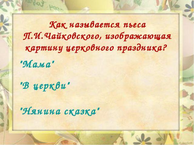 Как называется пьеса П.И.Чайковского, изображающая картину церковного праздн...