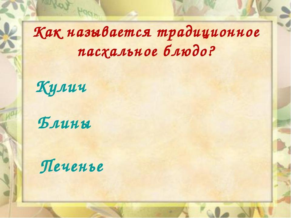 Как называется традиционное пасхальное блюдо? Кулич Блины Печенье