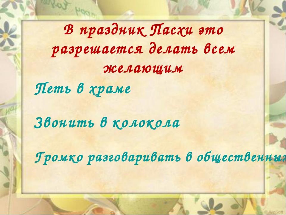 В праздник Пасхи это разрешается делать всем желающим Петь в храме Звонить в...