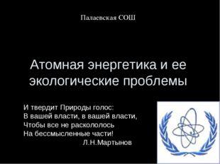 Атомная энергетика и ее экологические проблемы Палаевская СОШ И твердит Приро