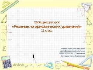 Обобщающий урок «Решение логарифмических уравнений» 11 класс Учитель математи