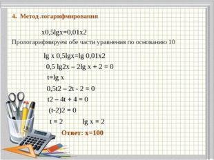 4. Метод логарифмирования x0,5lgx=0,01x2 Прологарифмируем обе части уравнени