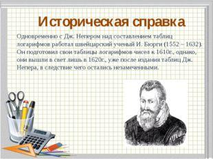Историческая справка Одновременно с Дж. Непером над составлением таблиц лога