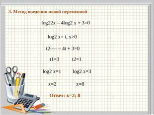 1 3. Метод введения новой переменной log22x – 4log2 x + 3=0 log2 x= t, x>0 t2