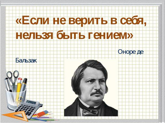 «Если не верить в себя, нельзя быть гением» Оноре де Бальзак