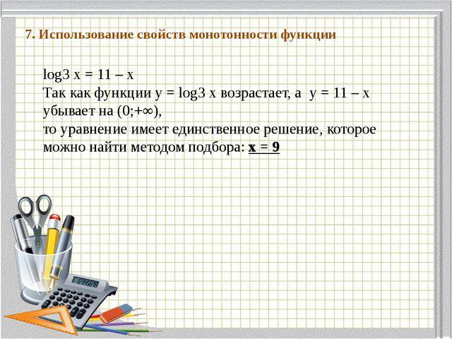7. Использование свойств монотонности функции log3 x = 11 – x Так как функци...