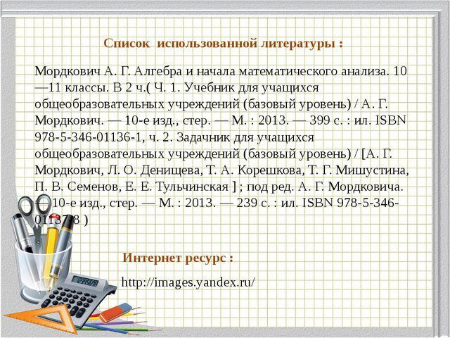 Список использованной литературы : Мордкович А. Г. Алгебра и начала математич...