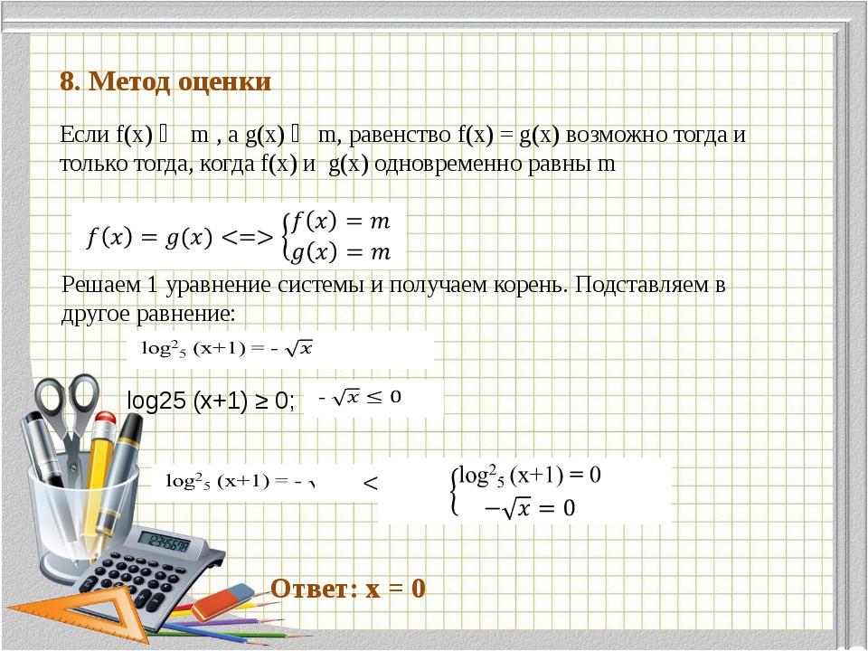 8. Метод оценки Если f(x) ≦ m , a g(x) ≧ m, равенство f(x) = g(x) возможно т...