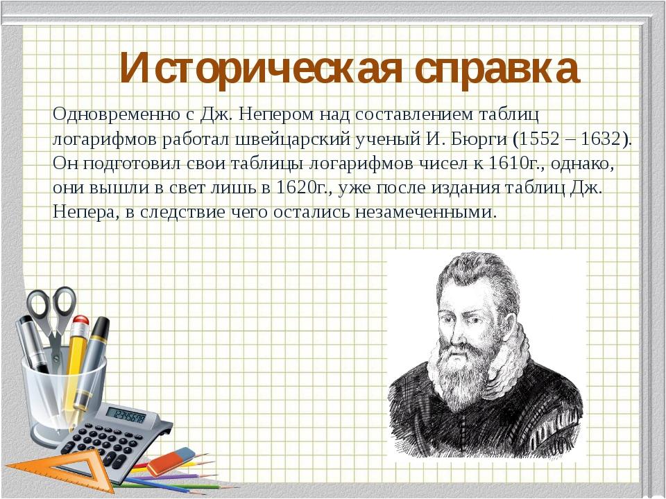 Историческая справка Одновременно с Дж. Непером над составлением таблиц лога...