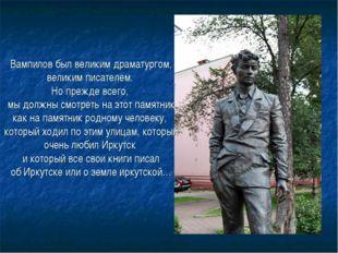 Вампилов был великим драматургом, великим писателем. Но прежде всего, мы долж
