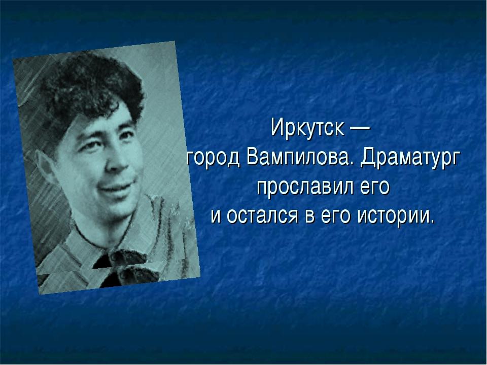 Иркутск — город Вампилова. Драматург прославил его и остался в его истории.