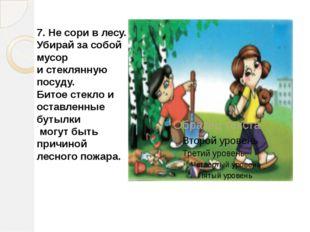 7. Не сори в лесу. Убирай за собой мусор и стеклянную посуду. Битое стекло и