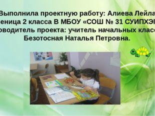 Выполнила проектную работу: Алиева Лейла Ученица 2 класса В МБОУ «СОШ № 31 СУ