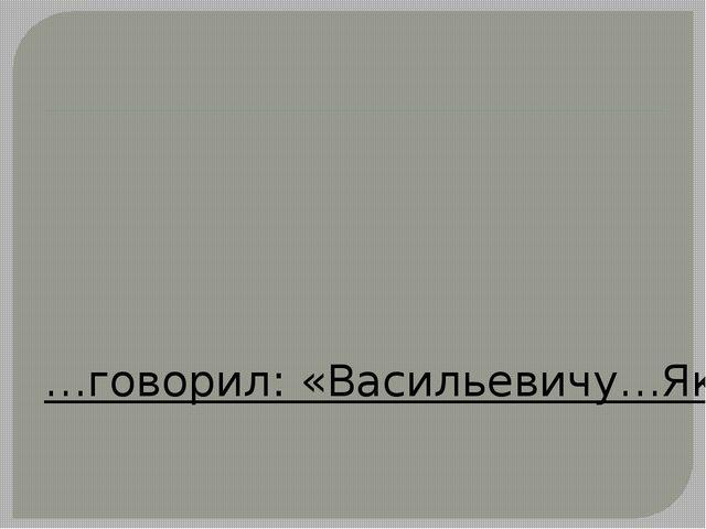 …говорил: «Васильевичу…Якову Васильевичу…а по фамилии…А фамилию вот забыл!......