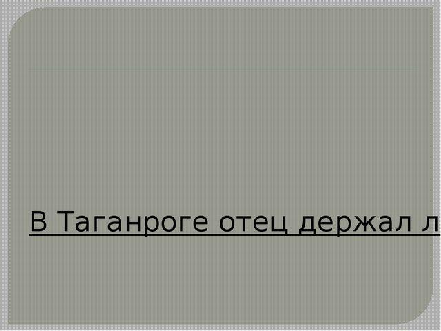 В Таганроге отец держал лавку, в которой продавались макароны, масло, спички...