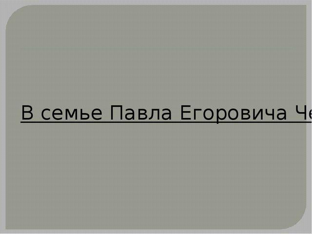 В семье Павла Егоровича Чехова, отца писателя, было много детей. Скажите, ско...