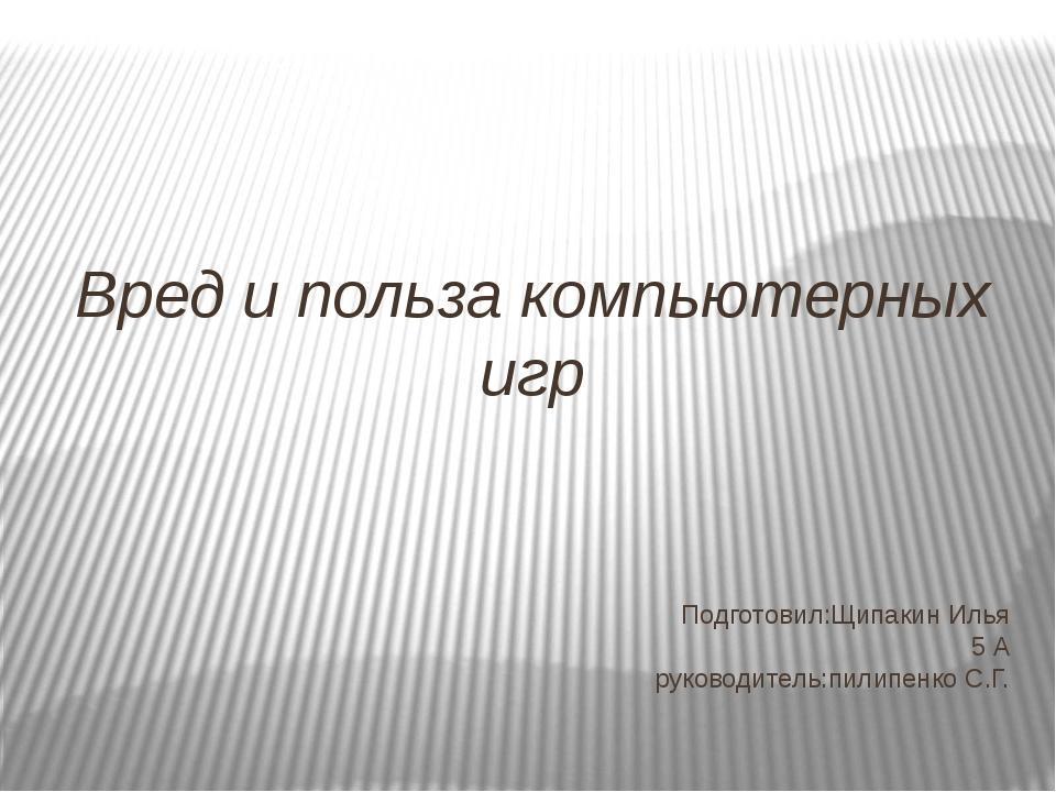 Подготовил:Щипакин Илья 5 А руководитель:пилипенко С.Г. Вред и польза компью...