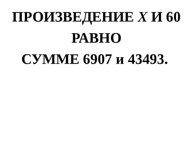 ПРОИЗВЕДЕНИЕ Х И 60 РАВНО СУММЕ 6907 и 43493.