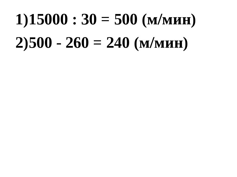 15000 : 30 = 500 (м/мин) 500 - 260 = 240 (м/мин)