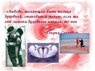«Любовь, желающая быть только духовной, становится тенью; если же она лишена