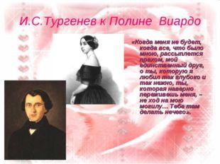 И.С.Тургенев к Полине Виардо «Когда меня не будет, когда все, что было мною,