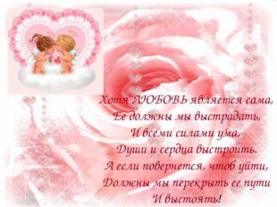 Хотя ЛЮБОВЬ является сама, Ее должны мы выстрадать, И всеми силами ума, Души