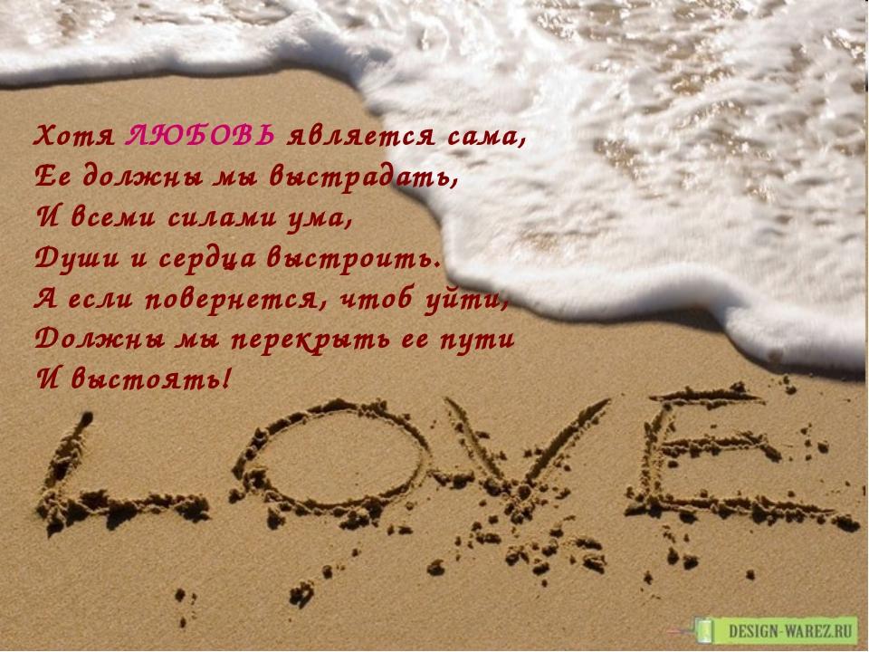 Хотя ЛЮБОВЬ является сама, Ее должны мы выстрадать, И всеми силами ума, Души...