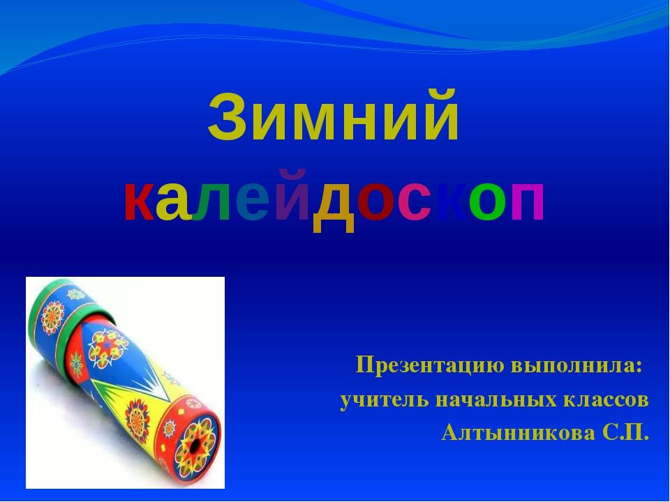 Зимний калейдоскоп Презентацию выполнила: учитель начальных классов Алтыннико...