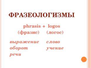 ФРАЗЕОЛОГИЗМЫ  phrasis(фразис) выражение оборот речи +logos (логос) слово у