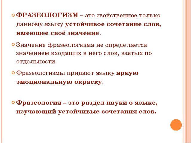 ФРАЗЕОЛОГИЗМ – это свойственное только данному языку устойчивое сочетание сл...