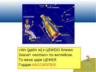 «W» [дабл ю] к ЦЕФЕЮ близко Значит «woman» по-английски. То жена царя ЦЕФЕЯ Г