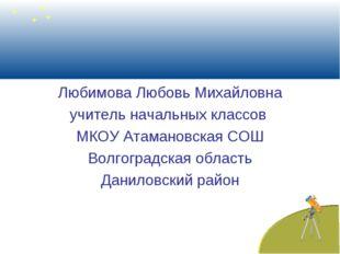 Любимова Любовь Михайловна учитель начальных классов МКОУ Атамановская СОШ В
