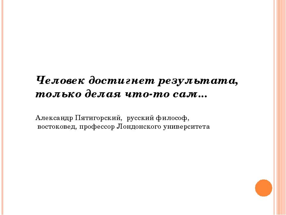 Человек достигнет результата, только делая что-то сам... Александр Пятигорски...