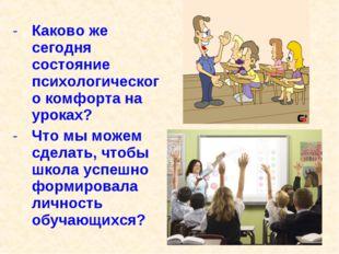 Каково же сегодня состояние психологического комфорта на уроках? Что мы можем