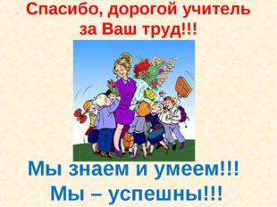 Спасибо, дорогой учитель за Ваш труд!!! Мы знаем и умеем!!! Мы – успешны!!!