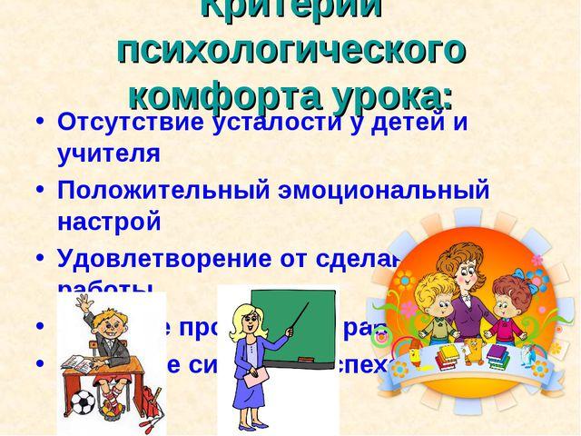 Критерии психологического комфорта урока: Отсутствие усталости у детей и учит...