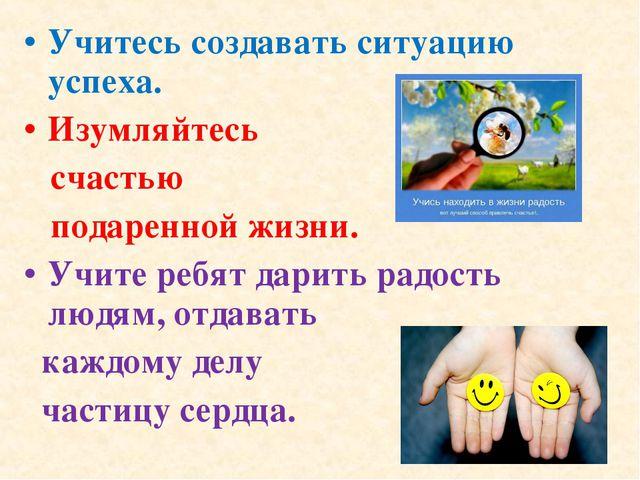 Учитесь создавать ситуацию успеха. Изумляйтесь счастью подаренной жизни. Учит...