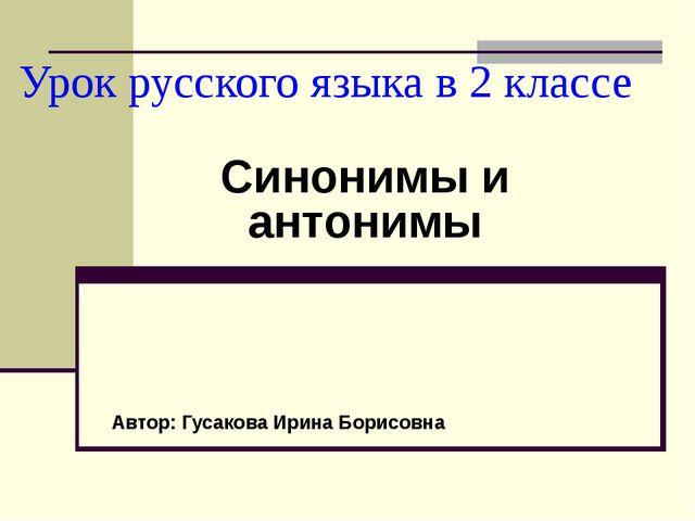 Урок русского языка в 2 классе Синонимы и антонимы Автор: Гусакова Ирина Бори...